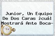 <b>Junior</b>, Un Equipo De Dos Caras ¿cuál Mostrará Ante Boca?