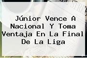 Júnior Vence A <b>Nacional</b> Y Toma Ventaja En La Final De La Liga