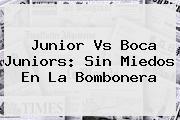 Junior Vs <b>Boca Juniors</b>: Sin Miedos En La Bombonera
