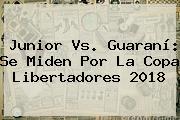 Junior Vs. Guaraní: Se Miden Por La <b>Copa Libertadores 2018</b>