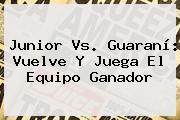 <b>Junior Vs</b>. <b>Guaraní</b>: Vuelve Y Juega El Equipo Ganador