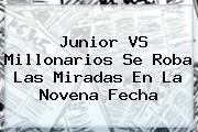<b>Junior</b> VS Millonarios Se Roba Las Miradas En La Novena Fecha