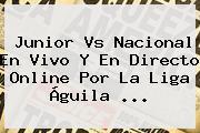 <b>Junior Vs Nacional</b> En Vivo Y En Directo Online Por La Liga Águila <b>...</b>