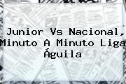 <b>Junior Vs Nacional</b>, Minuto A Minuto Liga Águila