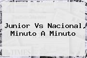 <b>Junior Vs Nacional</b>, Minuto A Minuto