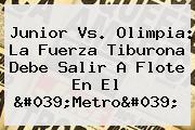 <b>Junior Vs</b>. <b>Olimpia</b>: La Fuerza Tiburona Debe Salir A Flote En El &#039;Metro&#039;