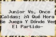<b>Junior Vs</b>. <b>Once Caldas</b>: ¿A Qué Hora Se Juega Y Dónde Ver El Partido?
