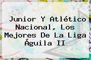 Junior Y <b>Atlético Nacional</b>, Los Mejores De La Liga Águila II