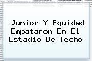 <b>Junior</b> Y <b>Equidad</b> Empataron En El Estadio De Techo