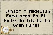 <b>Junior</b> Y <b>Medellín</b> Empataron En El Duelo De Ida De La Gran Final