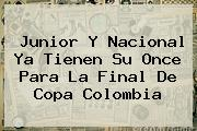 <b>Junior</b> Y <b>Nacional</b> Ya Tienen Su Once Para La Final De Copa Colombia