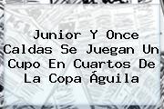 Junior Y Once Caldas Se Juegan Un Cupo En Cuartos De La <b>Copa Águila</b>