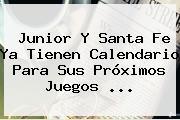 <b>Junior</b> Y Santa Fe Ya Tienen Calendario Para Sus Próximos Juegos ...