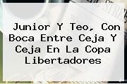 Junior Y Teo, Con Boca Entre Ceja Y Ceja En La <b>Copa Libertadores</b>