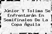 Júnior Y Tolima Se Enfrentarán En Semifinales De La <b>Copa Águila</b>