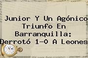 <b>Junior</b> Y Un Agónico Triunfo En Barranquilla: Derrotó 1-0 A <b>Leones</b>