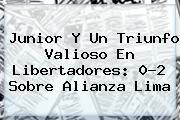 <b>Junior</b> Y Un Triunfo Valioso En Libertadores: 0-2 Sobre Alianza Lima