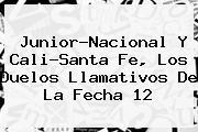 <i>Junior-Nacional Y Cali-Santa Fe, Los Duelos Llamativos De La Fecha 12</i>