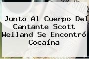 Junto Al Cuerpo Del Cantante <b>Scott Weiland</b> Se Encontró Cocaína