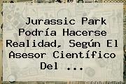 <b>Jurassic Park</b> Podría Hacerse Realidad, Según El Asesor Científico Del <b>...</b>