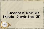 <b>Jurassic World</b>: <b>Mundo Jurásico</b> 3D