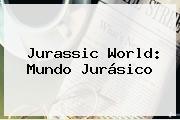 <b>Jurassic World</b>: Mundo Jurásico