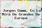 <b>Jurgen Damm</b>, En La Mira De Grandes De Europa