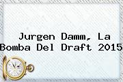 Jurgen Damm, La Bomba Del <b>Draft 2015</b>