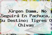 <b>Jürgen Damm</b>, No Seguirá En Pachuca, Su Destino: Tigres O Chivas