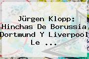 Jürgen Klopp: Hinchas De <b>Borussia Dortmund</b> Y Liverpool Le <b>...</b>