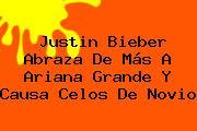 Justin Bieber Abraza De Más A <b>Ariana Grande</b> Y Causa Celos De Novio