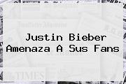 <b>Justin Bieber</b> Amenaza A Sus Fans