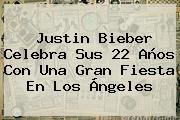 <b>Justin Bieber</b> Celebra Sus 22 Años Con Una Gran Fiesta En Los Ángeles