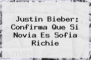 <b>Justin Bieber</b>: Confirma Que Si Novia Es <b>Sofia Richie</b>