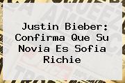 Justin Bieber: Confirma Que Su Novia Es <b>Sofia Richie</b>