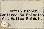 Justin Bieber Confirma Su Relación Con <b>Hailey Baldwin</b>
