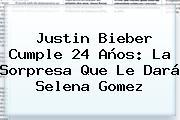 <b>Justin Bieber</b> Cumple 24 Años: La Sorpresa Que Le Dará Selena Gomez