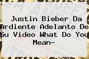 Justin Bieber Da Ardiente Adelanto De Su Video <b>What Do You Mean</b>?