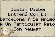<b>Justin Bieber</b> Entrenó Con El Barcelona Y Se Animó A Un Particular Reto Con Neymar
