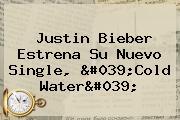 Justin Bieber Estrena Su Nuevo Single, &#039;<b>Cold Water</b>&#039;