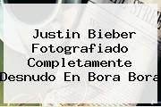 <b>Justin Bieber</b> Fotografiado Completamente Desnudo En Bora Bora
