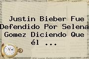Justin Bieber Fue Defendido Por <b>Selena</b> Gomez Diciendo Que él <b>...</b>