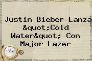 Justin Bieber Lanza &quot;<b>Cold Water</b>&quot; Con Major Lazer