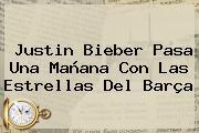 <b>Justin Bieber</b> Pasa Una Mañana Con Las Estrellas Del Barça