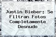 <b>Justin Bieber</b>: Se Filtran Fotos Completamente Desnudo