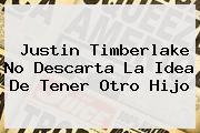 Justin Timberlake No Descarta La Idea De Tener Otro Hijo