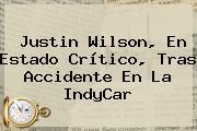 Justin Wilson, En Estado Crítico, Tras Accidente En La <b>IndyCar</b>