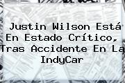 Justin Wilson Está En Estado Crítico, Tras Accidente En La <b>IndyCar</b>