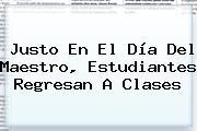 Justo En El <b>Día Del Maestro</b>, Estudiantes Regresan A Clases