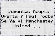 Juventus Acepta Oferta Y Paul <b>Pogba</b> Se Va Al Manchester United ...